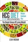 HCG Diet HCG Diet For Beginners - The Simple Science Of Losing Weight - HCG Diet Recipes - HCG Diet Cookbook - HCG Diet Plan
