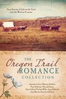 The Oregon Trail Romance Collection 9 Stories of Life on the Trail into the Western Frontier