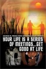 Your Life Is a Series of Meetings    Get Good at Life