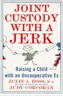 Joint Custody with a Jerk : Raising a Child with an Uncooperative Ex, A Hands on, practical guide to coping with custody issues that arise with an uncooperative ex-spouse