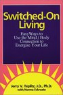 Switched-On Living Easy Ways to Use the Mind / Body Connection to Energize Your Life