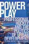 Power Play Professional Hockey and the Politics of Urban Development