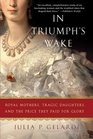 In Triumph's Wake Royal Mothers Tragic Daughters and the Price They Paid for Glory