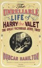The Unreliable Life of Harry the Valet The Great Victorian Jewel Thief by Duncan Hamilton