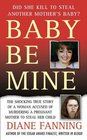 Baby Be Mine : The Shocking True Story of a Woman Who Murdered a Pregnant Mother to Steal Her Child