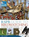 RSPB Guide to Birdwatching A Step-by-step Approach