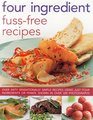 Four Ingredient Fuss-Free Recipes Over Sixty Sensationally Simple Recipes Using Just Four Ingredients Or Fewer Shown In Over 300 Photographs