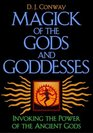 Magick of the Gods and Goddesses Invoking the Power of the Ancient Gods