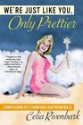 We're Just Like You, Only Prettier : Confessions of a Tarnished Southern Belle
