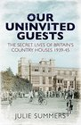 Our Uninvited Guests The Secret Life of Britain's Country Houses 1939-45