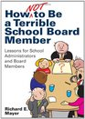 How Not to Be a Terrible School Board Member Lessons for School Administrators and Board Members
