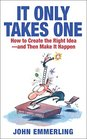 It Only Takes One How to Create the Right Idea--and Then Make It Happen