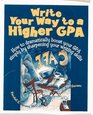 Write Your Way to a Higher Gpa How to Dramatically Boost Your Gpa Simply by Sharpening Your Writing Skills