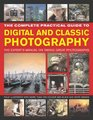 The Complete Practical Guide to Digital and Classic Photography The Experts Manual on Taking Great Photographs