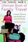 The Travel Mom's Ultimate Book of Family Travel : Planning, Surviving, and Enjoying Your Vacation Together