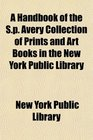 A Handbook of the Sp Avery Collection of Prints and Art Books in the New York Public Library