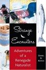 Strange Encounters Adventures of a Renegade Naturalist