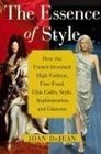 The Essence of Style : How the French Invented High Fashion, Fine Food, Chic Cafes, Style, Sophistication, and Glamour