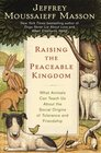 Raising the Peaceable Kingdom  What Animals Can Teach Us About the Social Origins of Tolerance and Friendship