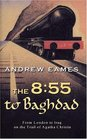 The 8:55 to Baghdad : From London to Iraq on the Trail of Agatha Christie and theOrient Express
