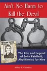 Ain't No Harm to Kill the Devil The Life and Legacy of John Fairfield Abolitionist for Hire