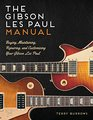 The Gibson Les Paul Manual Buying Maintaining Repairing and Customizing Your Gibson Les Paul