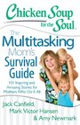 Chicken Soup for the Soul The Multitasking Mom's Survival Guide 101 Inspiring and Amusing Stories for Mothers Who Do It All