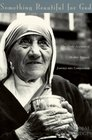 Something Beautiful for God: The Classic Account of Mother Teresa's Journey into Compassion