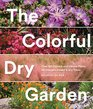 The Colorful Dry Garden Over 100 Flowers and Vibrant Plants for Drought Desert  Dry Times