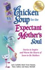 Chicken Soup for the Expectant Mother's Soul Stories to Inspire and Warm the Hearts of Soon-to-Be Mothers