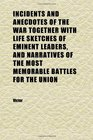 Incidents and Anecdotes of the War Together With Life Sketches of Eminent Leaders and Narratives of the Most Memorable Battles for the Union