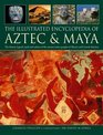 The Illustrated Encyclopedia of Aztec  Maya The History Legend Myth And Culture Of The Ancient Native Peoples Of Mexico And Central America