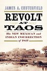 Revolt at Taos The New Mexican and Indian Insurrection of 1847