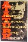 Ataturk A Biography of Mustafa Kemal Father of Modern Turkey