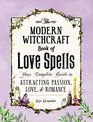 The Modern Witchcraft Book of Love Spells Your Complete Guide to Attracting Passion Love and Romance