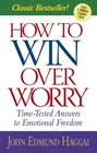 How to Win over Worry Time-Tested Answers to Emotional Freedom