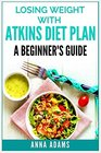 Losing Weight with Atkins Diet Plan A Beginners Guide