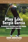 Play Like Sergio Garcia  An Analysis of the Swing and Shot-Making Game of Golf's Young Star