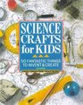 Science Crafts for Kids 50 Fantastic Things to Invent  Create