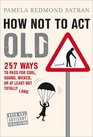 How Not to Act Old 257 Ways to Pass for Phat Sick Hot Dope Awesome or at Least Not Totally Lame