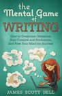 The Mental Game of Writing How to Overcome Obstacles Stay Creative and Product