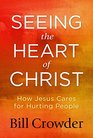 Seeing the Heart of Christ How Jesus Cares for Hurting People