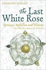The Last White Rose Dynasty Rebellion and Treason - the Secret Wars Against the Tudors