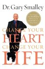 Change Your Heart Change Your Life How Changing What You Believe Will Give You the Great Life You've Always Wanted