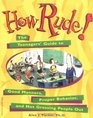 How Rude!: The Teenagers\' Guide to Good Manners, Proper Behavior, and Not Grossing People Out