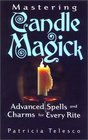 Mastering Candle Magick Advanced Spells and Charms for Every Rite