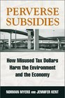 Perverse Subsidies How Misused Tax Dollars Harm the Environment and the Economy