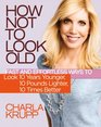 How Not to Look Old Fast and Effortless Ways to Look 10 Years Younger 10 Pounds Lighter 10 Times Better