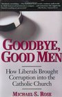 Goodbye, Good Men : How Liberals Brought Corruption Into the Catholic Church