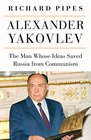 Alexander Yakovlev The Man Whose Ideas Saved Russia from Communism